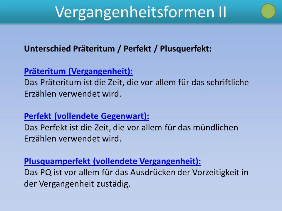 Vergangenheitsformen II Unterschied Präteritum / Perfekt / Plusquerfekt: Präteritum (Vergangenheit): Das Präteritum ist die Zeit, die vor allem für das schriftliche Erzählen verwendet wird.