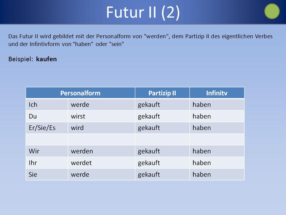 Futur II (2) Das Futur II wird gebildet mit der Personalform von werden , dem Partizip II des eigentlichen Verbes und der Infintivform von haben oder sein Beispiel: kaufen