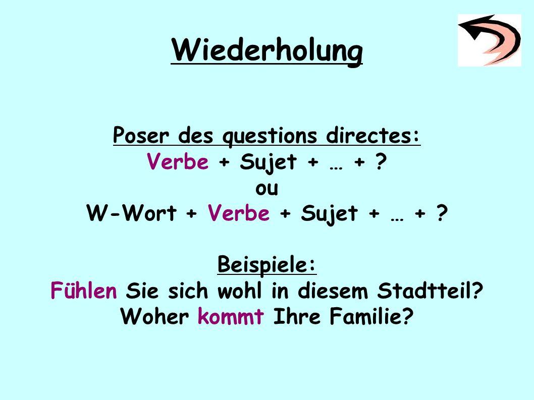 Wiederholung Poser des questions directes: Verbe + Sujet + … + ? ou W-Wort + Verbe + Sujet + … + ? Beispiele: Fühlen Sie sich wohl in diesem Stadtteil