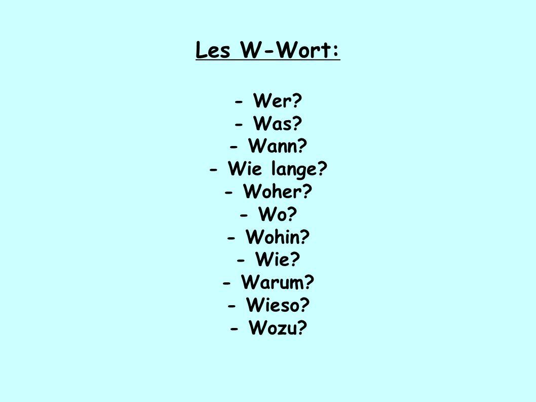 Les W-Wort: - Wer? - Was? - Wann? - Wie lange? - Woher? - Wo? - Wohin? - Wie? - Warum? - Wieso? - Wozu?