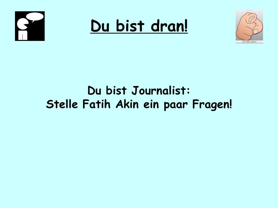 Du bist dran! Du bist Journalist: Stelle Fatih Akin ein paar Fragen!