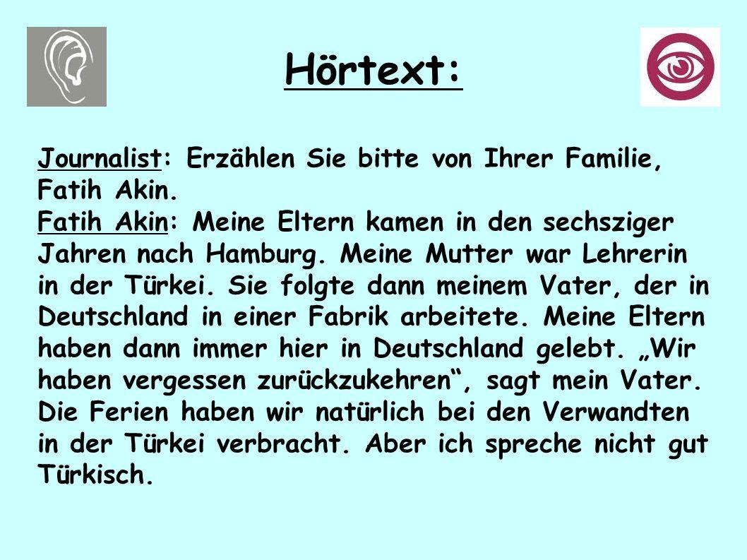 Hörtext: Journalist: Erzählen Sie bitte von Ihrer Familie, Fatih Akin. Fatih Akin: Meine Eltern kamen in den sechsziger Jahren nach Hamburg. Meine Mut