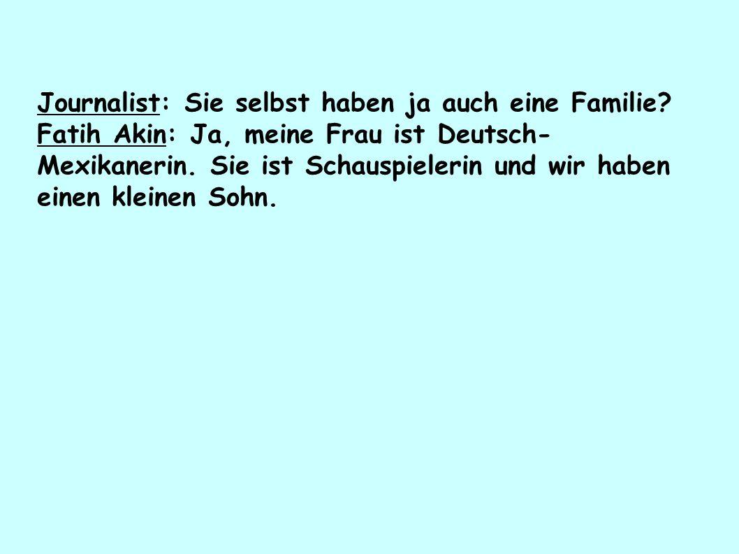 Journalist: Sie selbst haben ja auch eine Familie? Fatih Akin: Ja, meine Frau ist Deutsch- Mexikanerin. Sie ist Schauspielerin und wir haben einen kle