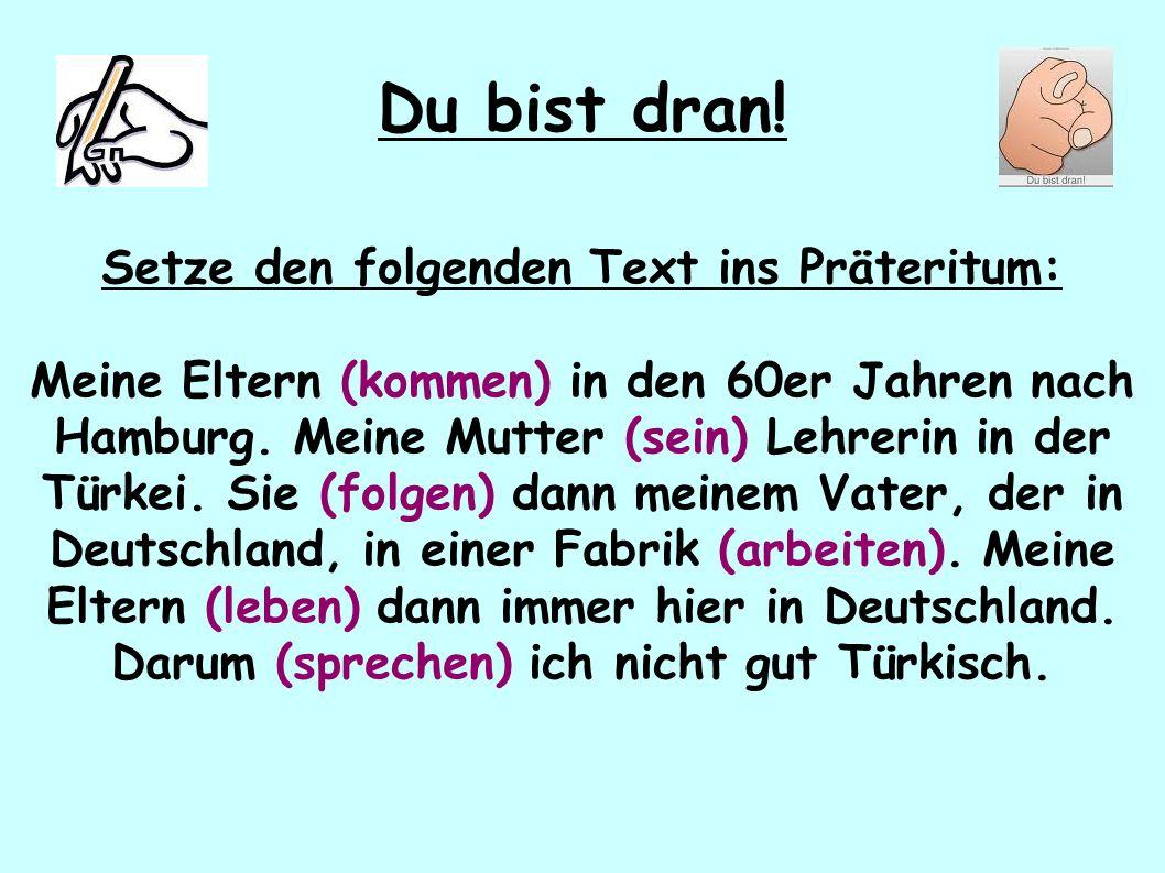 Du bist dran! Setze den folgenden Text ins Präteritum: Meine Eltern (kommen) in den 60er Jahren nach Hamburg. Meine Mutter (sein) Lehrerin in der Türk