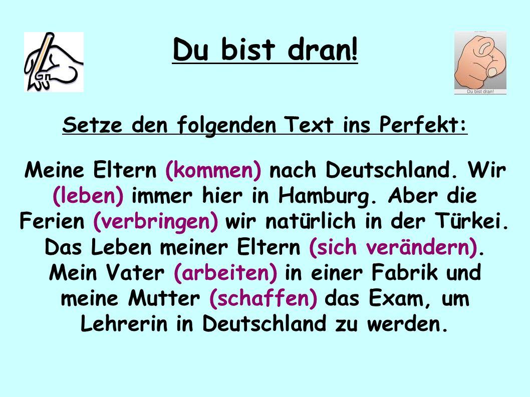Du bist dran! Setze den folgenden Text ins Perfekt: Meine Eltern (kommen) nach Deutschland. Wir (leben) immer hier in Hamburg. Aber die Ferien (verbri