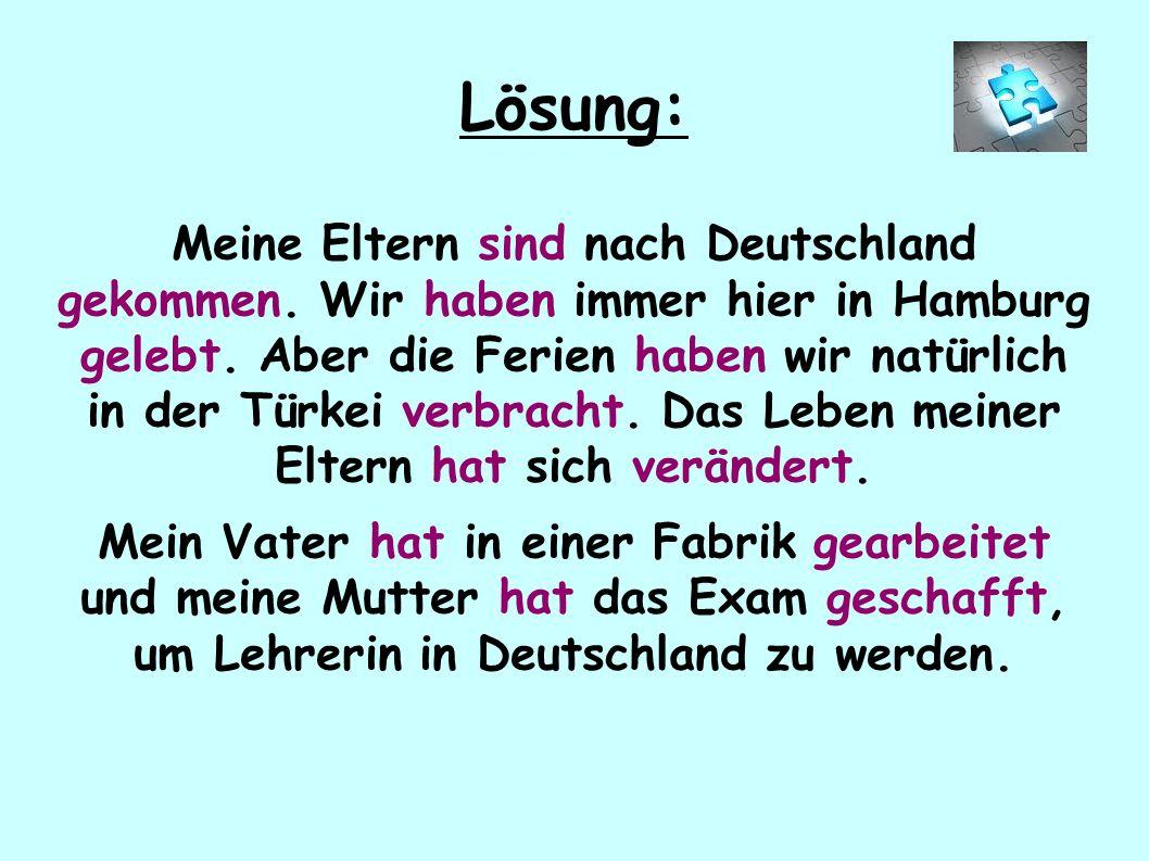 Lösung: Meine Eltern sind nach Deutschland gekommen. Wir haben immer hier in Hamburg gelebt. Aber die Ferien haben wir natürlich in der Türkei verbrac