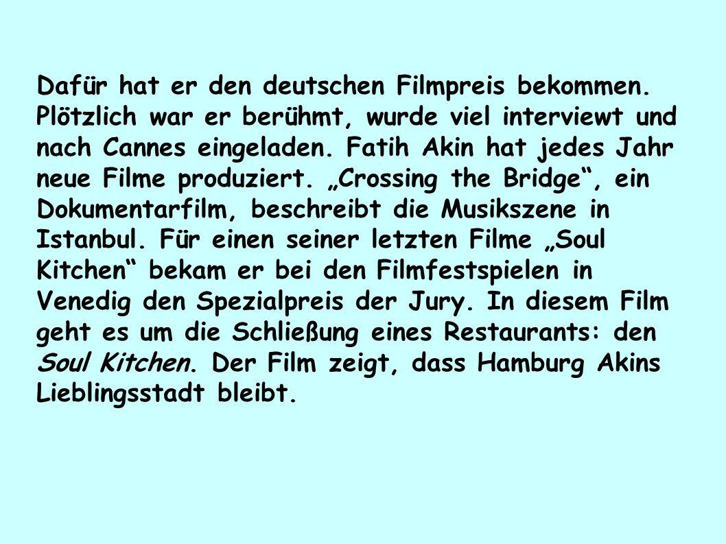 Dafür hat er den deutschen Filmpreis bekommen. Plötzlich war er berühmt, wurde viel interviewt und nach Cannes eingeladen. Fatih Akin hat jedes Jahr n