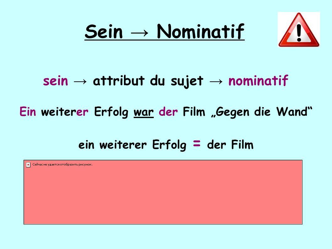 """Sein → Nominatif sein → attribut du sujet → nominatif Ein weiterer Erfolg war der Film """"Gegen die Wand"""" ein weiterer Erfolg = der Film"""