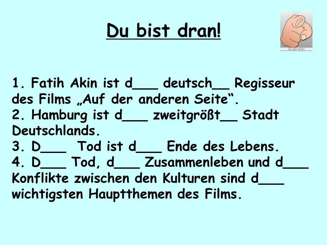 """Du bist dran! 1. Fatih Akin ist d___ deutsch__ Regisseur des Films """"Auf der anderen Seite"""". 2. Hamburg ist d___ zweitgrößt__ Stadt Deutschlands. 3. D_"""