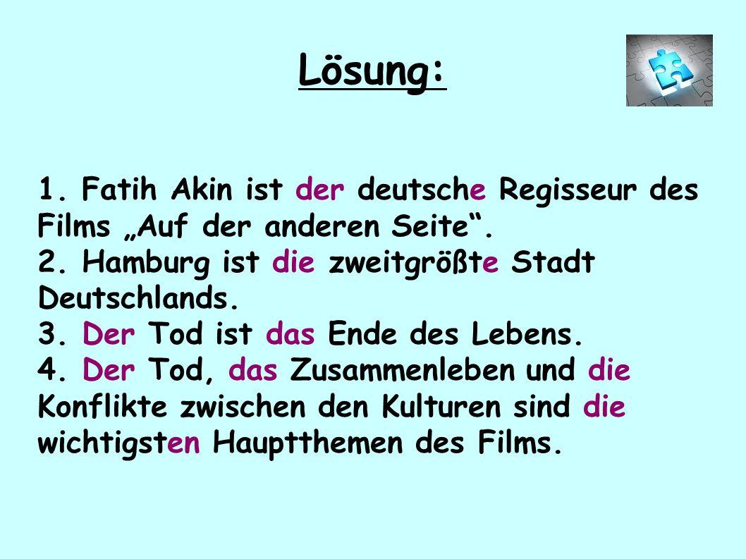 """Lösung: 1. Fatih Akin ist der deutsche Regisseur des Films """"Auf der anderen Seite"""". 2. Hamburg ist die zweitgrößte Stadt Deutschlands. 3. Der Tod ist"""