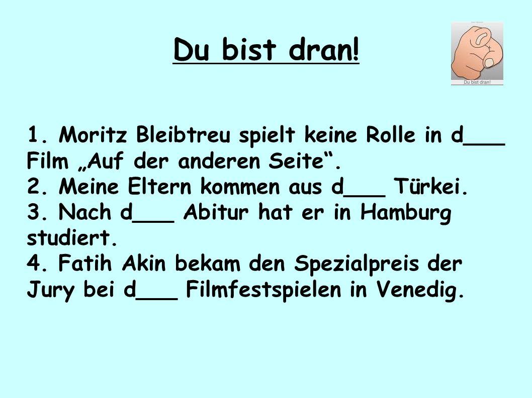 """Du bist dran! 1. Moritz Bleibtreu spielt keine Rolle in d___ Film """"Auf der anderen Seite"""". 2. Meine Eltern kommen aus d___ Türkei. 3. Nach d___ Abitur"""