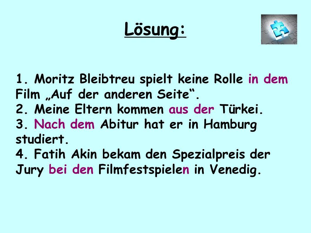 """1. Moritz Bleibtreu spielt keine Rolle in dem Film """"Auf der anderen Seite"""". 2. Meine Eltern kommen aus der Türkei. 3. Nach dem Abitur hat er in Hambur"""