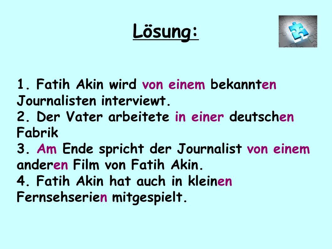 1. Fatih Akin wird von einem bekannten Journalisten interviewt. 2. Der Vater arbeitete in einer deutschen Fabrik 3. Am Ende spricht der Journalist von