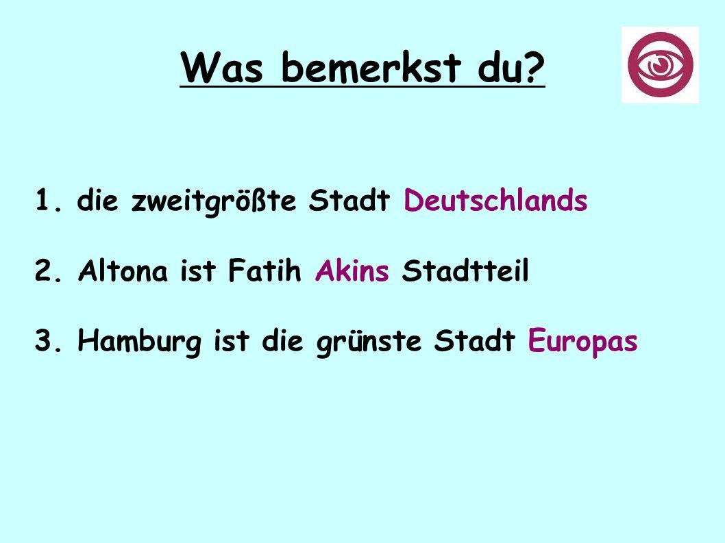 Was bemerkst du? 1. die zweitgrößte Stadt Deutschlands 2. Altona ist Fatih Akins Stadtteil 3. Hamburg ist die grünste Stadt Europas