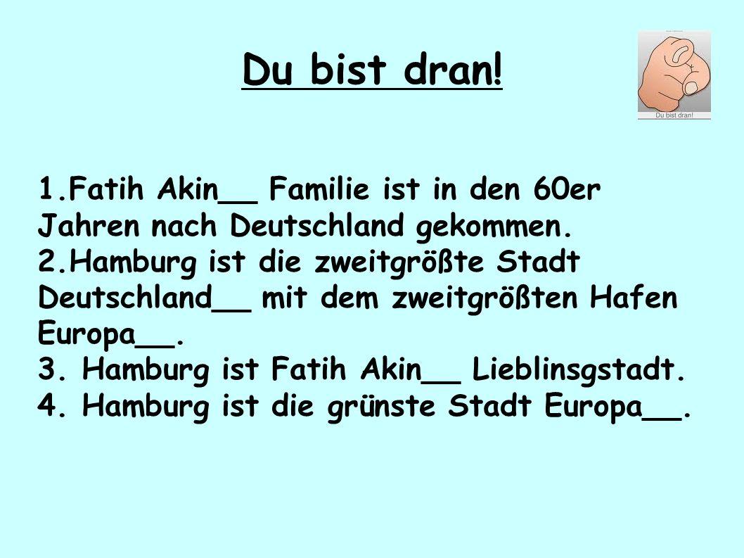 Du bist dran! 1.Fatih Akin__ Familie ist in den 60er Jahren nach Deutschland gekommen. 2.Hamburg ist die zweitgrößte Stadt Deutschland__ mit dem zweit