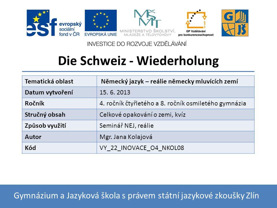 Die Schweiz - Wiederholung Gymnázium a Jazyková škola s právem státní jazykové zkoušky Zlín Tematická oblast Německý jazyk – reálie německy mluvících zemí Datum vytvoření15.