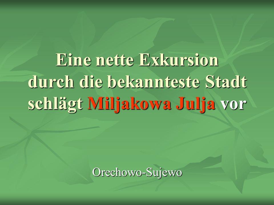 Eine nette Exkursion durch die bekannteste Stadt schlägt Miljakowa Julja vor Orechowo-Sujewo