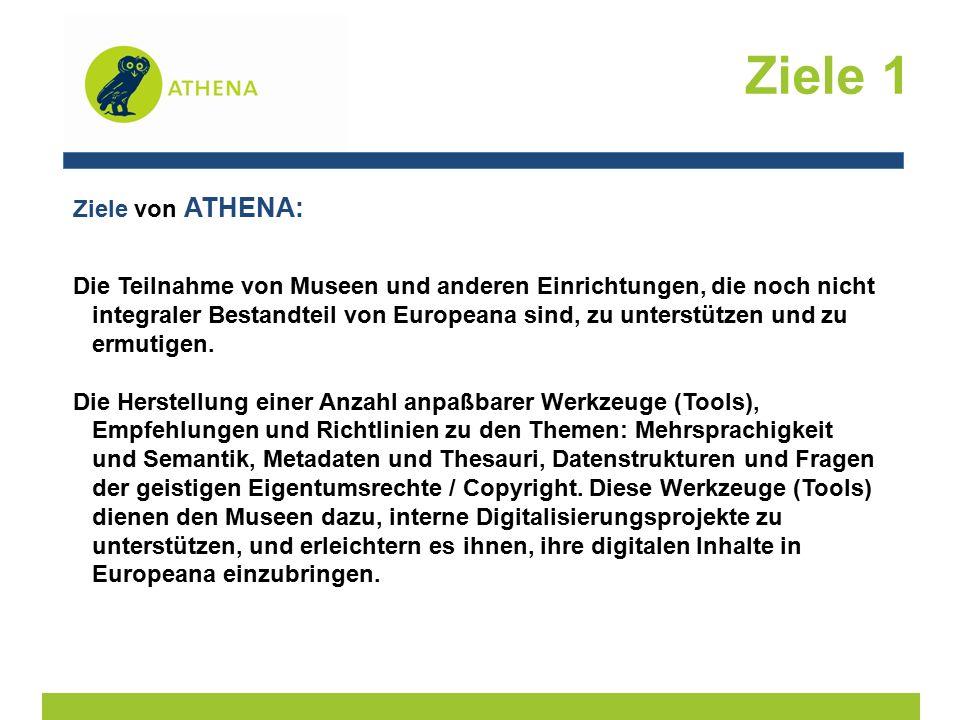 Ziele 1 Ziele von ATHENA: Die Teilnahme von Museen und anderen Einrichtungen, die noch nicht integraler Bestandteil von Europeana sind, zu unterstützen und zu ermutigen.
