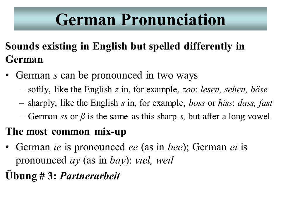 German Pronunciation Sounds existing in English but spelled differently in German German s can be pronounced in two ways –softly, like the English z i