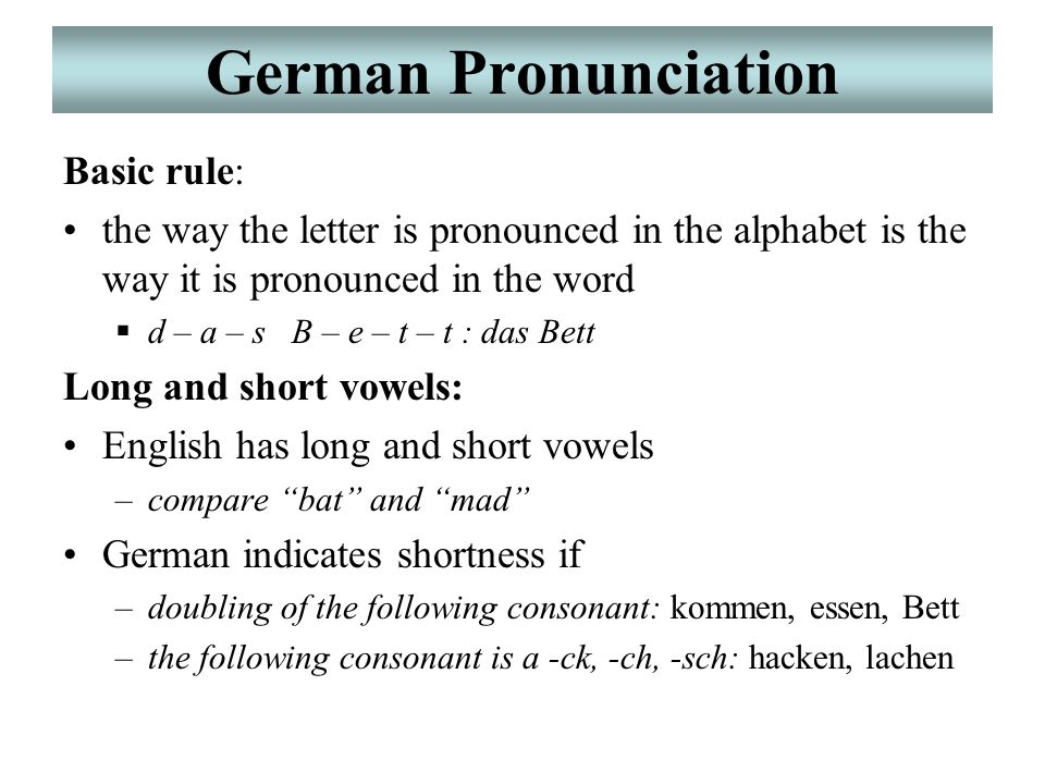 German Pronunciation Basic rule: the way the letter is pronounced in the alphabet is the way it is pronounced in the word  d – a – s B – e – t – t : das Bett Long and short vowels: English has long and short vowels –compare bat and mad German indicates shortness if –doubling of the following consonant: kommen, essen, Bett –the following consonant is a -ck, -ch, -sch: hacken, lachen