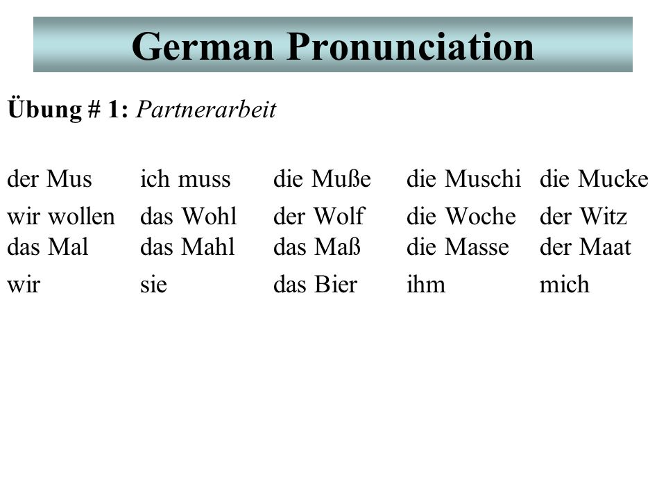 German Pronunciation Übung # 1: Partnerarbeit der Musich mussdie Mußedie Muschidie Mucke wir wollendas Wohlder Wolfdie Wocheder Witz das Maldas Mahldas Maßdie Masseder Maat wirsiedas Bierihmmich