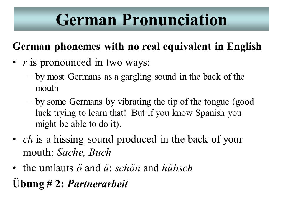German Pronunciation German phonemes with no real equivalent in English r is pronounced in two ways: –by most Germans as a gargling sound in the back