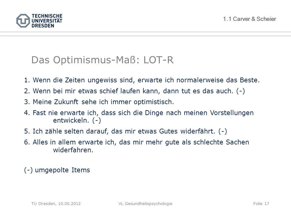 TU Dresden, 10.05.2012VL GesundheitspsychologieFolie 17 1.1 Carver & Scheier Das Optimismus-Maß: LOT-R 1. Wenn die Zeiten ungewiss sind, erwarte ich n