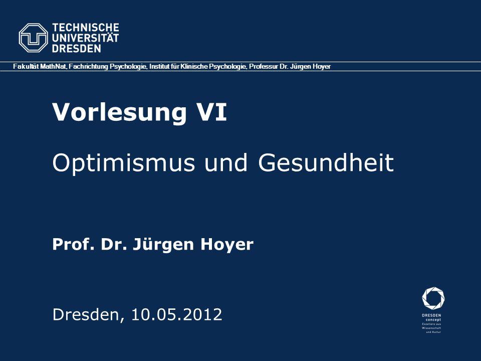Vorlesung VI Fakultät MathNat, Fachrichtung Psychologie, Institut für Klinische Psychologie, Professur Dr. Jürgen Hoyer Dresden, 10.05.2012 Optimismus