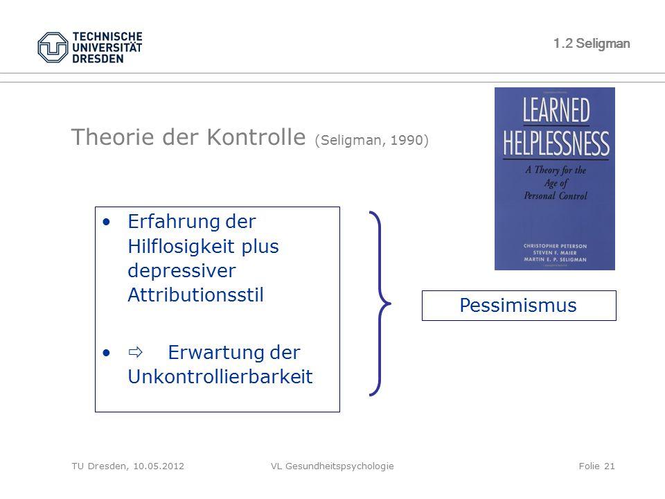 TU Dresden, 10.05.2012VL GesundheitspsychologieFolie 21 1.2 Seligman Theorie der Kontrolle (Seligman, 1990) Erfahrung der Hilflosigkeit plus depressiv