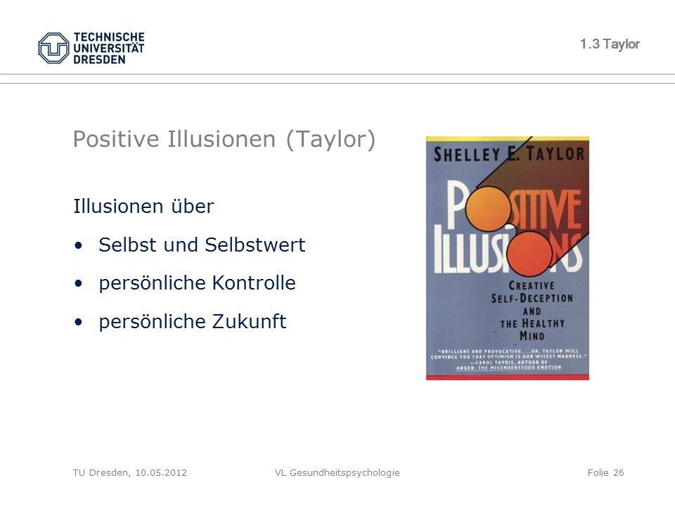 TU Dresden, 10.05.2012VL GesundheitspsychologieFolie 26 1.3 Taylor Positive Illusionen (Taylor) Illusionen über Selbst und Selbstwert persönliche Kont