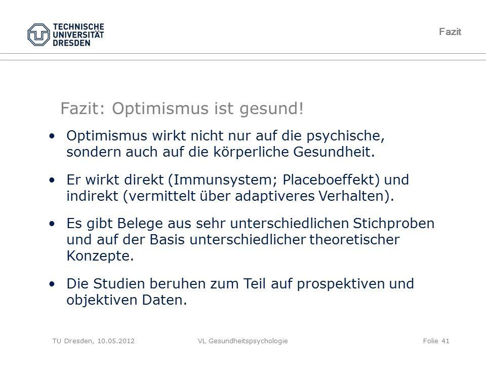TU Dresden, 10.05.2012VL GesundheitspsychologieFolie 41 Fazit Fazit: Optimismus ist gesund! Optimismus wirkt nicht nur auf die psychische, sondern auc