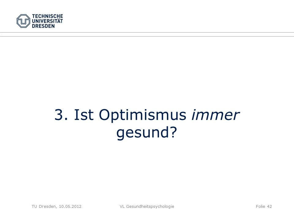 TU Dresden, 10.05.2012VL GesundheitspsychologieFolie 42 3. Ist Optimismus immer gesund?