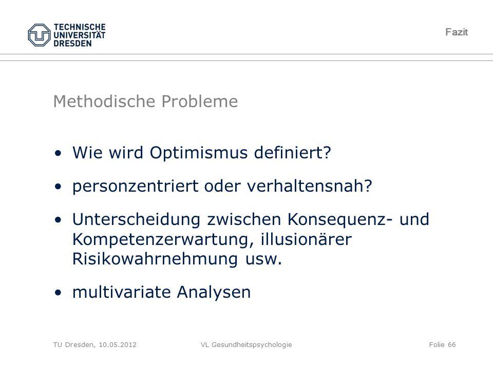 TU Dresden, 10.05.2012VL GesundheitspsychologieFolie 66 Methodische Probleme Fazit Wie wird Optimismus definiert? personzentriert oder verhaltensnah?