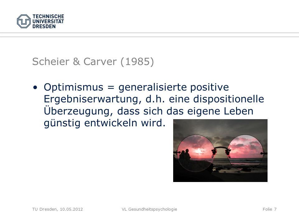 """TU Dresden, 10.05.2012VL GesundheitspsychologieFolie 8 Scheier & Carver: Life Orientation Test (Scheier & Carver, 1985; Revision; Scheier, Carver & Bridges, 1994; deutsch: Glaesmer & Hoyer, 2003, http://www.detect-studie.de/Instrumente/LOT-R.pdf) Beispielaussagen """"Ich bin immer optimistisch für meine Zukunft. """"Wenn die Zeiten unsicher sind, erwarte ich das Beste. """"Wenn für mich etwas schief laufen kann, dann tut es das auch. (umgepolt) Glaesmer, H., Rief, W., Martin, A., Mewes, R., Brahler, E., Zenger, M., et al."""
