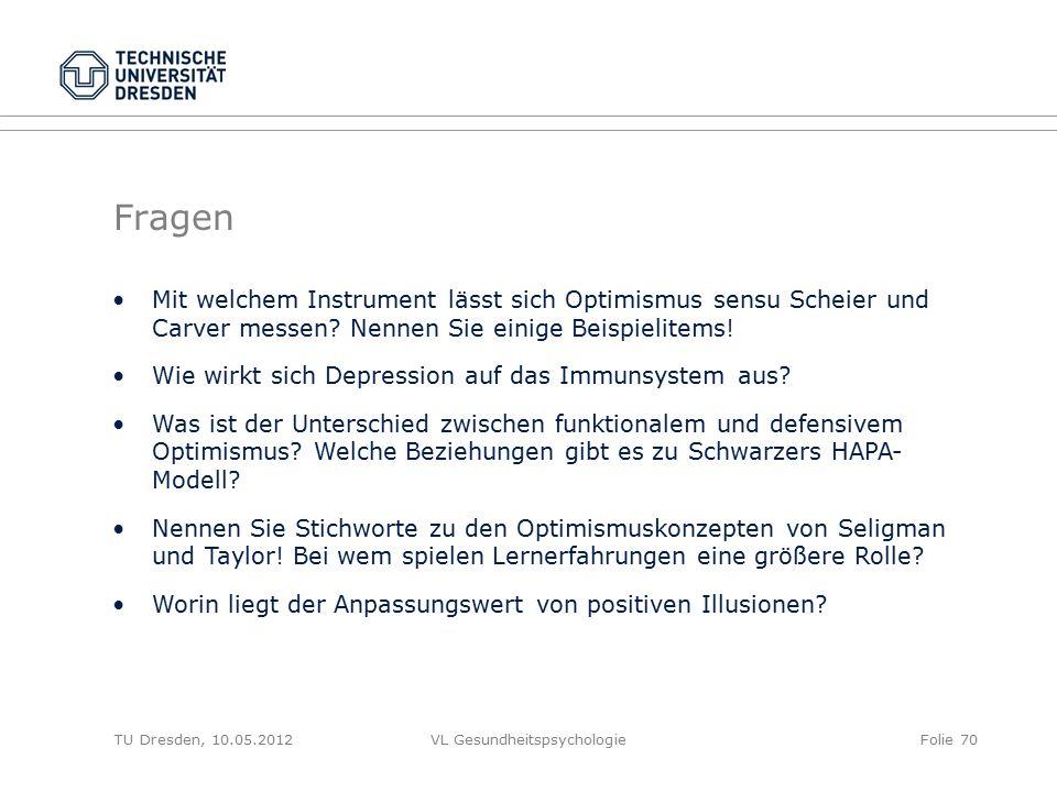 TU Dresden, 10.05.2012VL GesundheitspsychologieFolie 70 Fragen Mit welchem Instrument lässt sich Optimismus sensu Scheier und Carver messen? Nennen Si