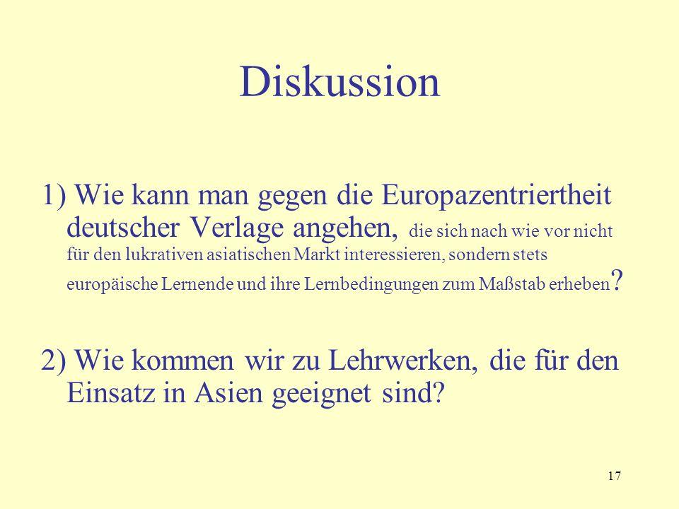 17 Diskussion 1) Wie kann man gegen die Europazentriertheit deutscher Verlage angehen, die sich nach wie vor nicht für den lukrativen asiatischen Markt interessieren, sondern stets europäische Lernende und ihre Lernbedingungen zum Maßstab erheben .