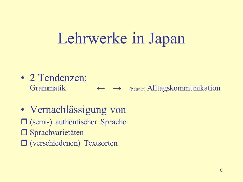 6 Lehrwerke in Japan 2 Tendenzen: Grammatik ← → (banale) Alltagskommunikation Vernachlässigung von  (semi-) authentischer Sprache  Sprachvarietäten  (verschiedenen) Textsorten