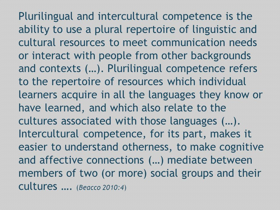 Plurilingual and intercultural competence is the ability to use a plural repertoire of linguistic and cultural resources to meet communication needs or interact with people from other backgrounds and contexts (…).
