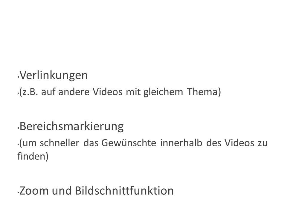 Wie? Verlinkungen (z.B. auf andere Videos mit gleichem Thema) Bereichsmarkierung (um schneller das Gewünschte innerhalb des Videos zu finden) Zoom und