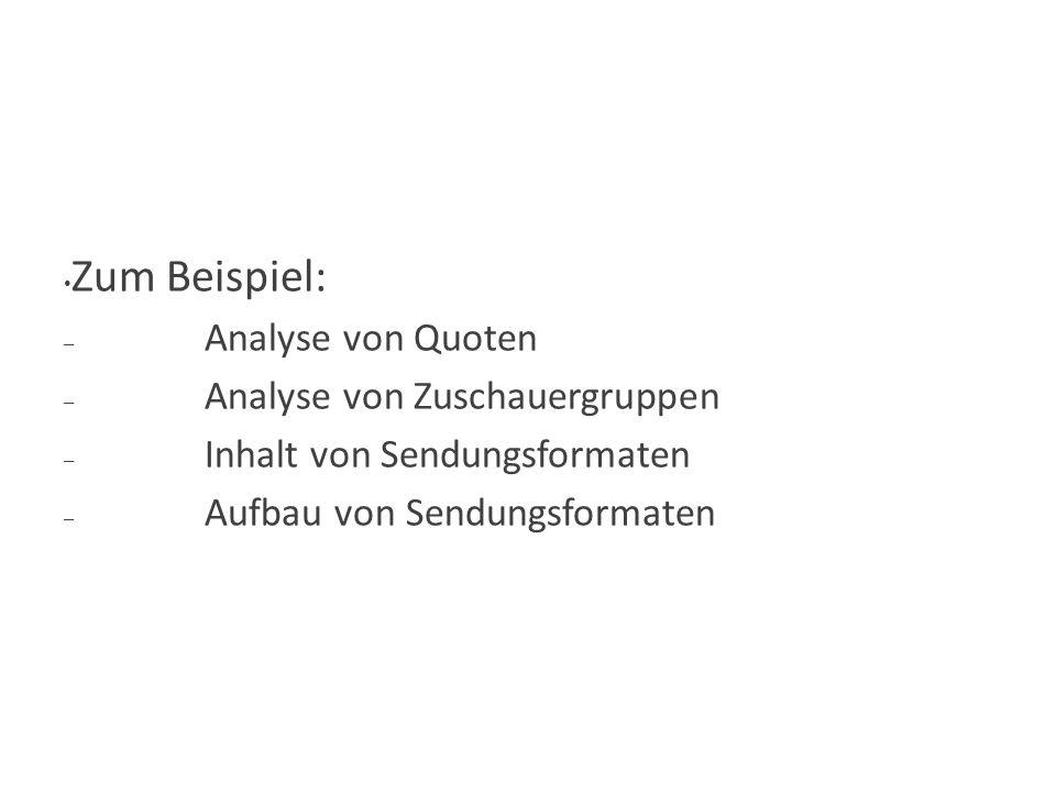 Hauptziel-Möglichkeiten Zum Beispiel: – Analyse von Quoten – Analyse von Zuschauergruppen – Inhalt von Sendungsformaten – Aufbau von Sendungsformaten