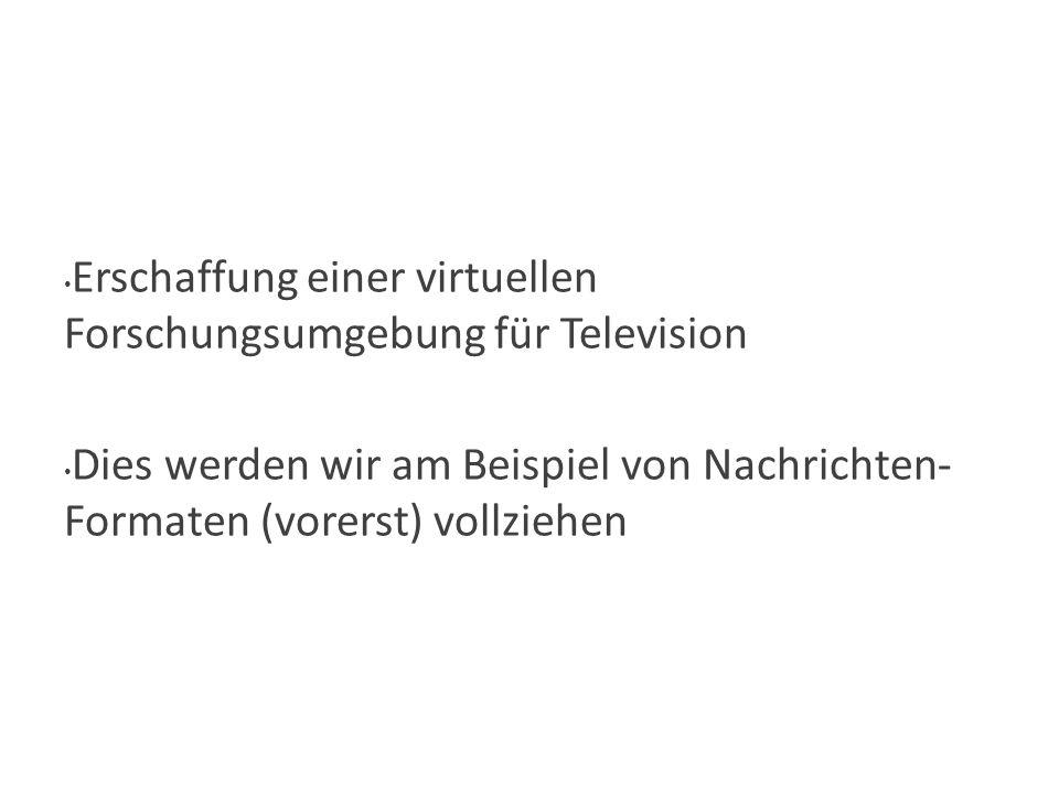Hauptziel-Auswahl Erschaffung einer virtuellen Forschungsumgebung für Television Dies werden wir am Beispiel von Nachrichten- Formaten (vorerst) vollziehen