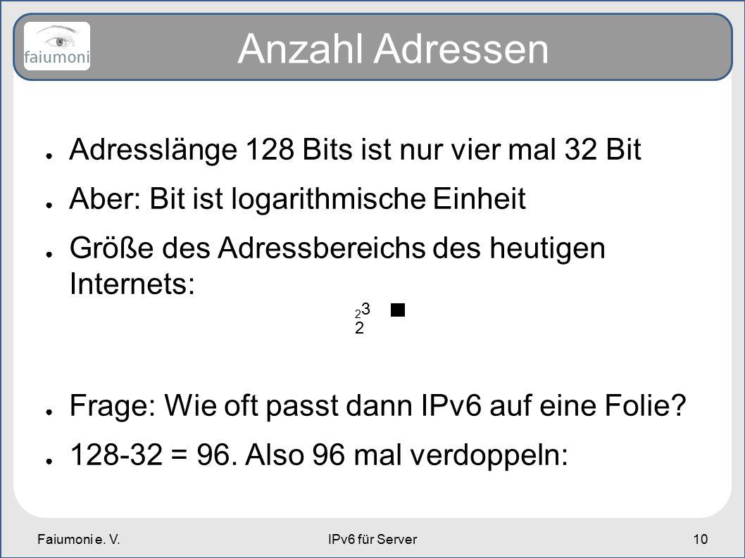 Faiumoni e. V.IPv6 für Server10 Anzahl Adressen ● Adresslänge 128 Bits ist nur vier mal 32 Bit ● Aber: Bit ist logarithmische Einheit ● Größe des Adre