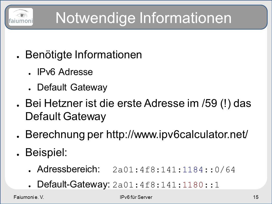 Faiumoni e. V.IPv6 für Server15 Notwendige Informationen ● Benötigte Informationen ● IPv6 Adresse ● Default Gateway ● Bei Hetzner ist die erste Adress