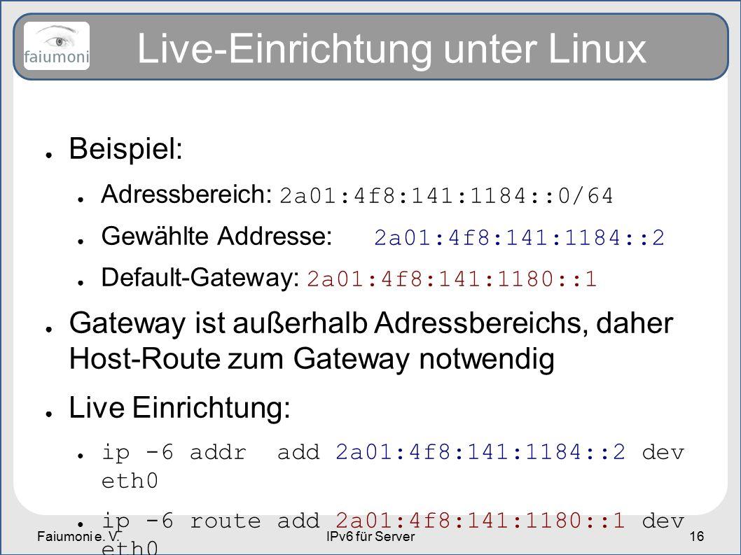 Faiumoni e. V.IPv6 für Server16 Live-Einrichtung unter Linux ● Beispiel: ● Adressbereich: 2a01:4f8:141:1184::0/64 ● Gewählte Addresse: 2a01:4f8:141:11