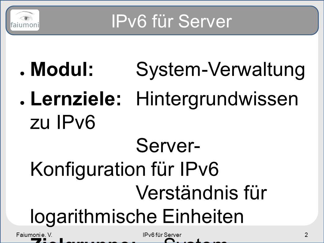Faiumoni e. V.IPv6 für Server2 ● Modul: System-Verwaltung ● Lernziele: Hintergrundwissen zu IPv6 Server- Konfiguration für IPv6 Verständnis für logari