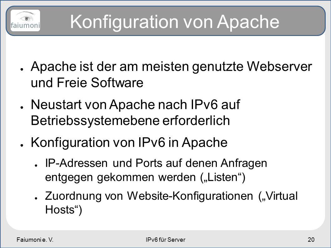 Faiumoni e. V.IPv6 für Server20 Konfiguration von Apache ● Apache ist der am meisten genutzte Webserver und Freie Software ● Neustart von Apache nach