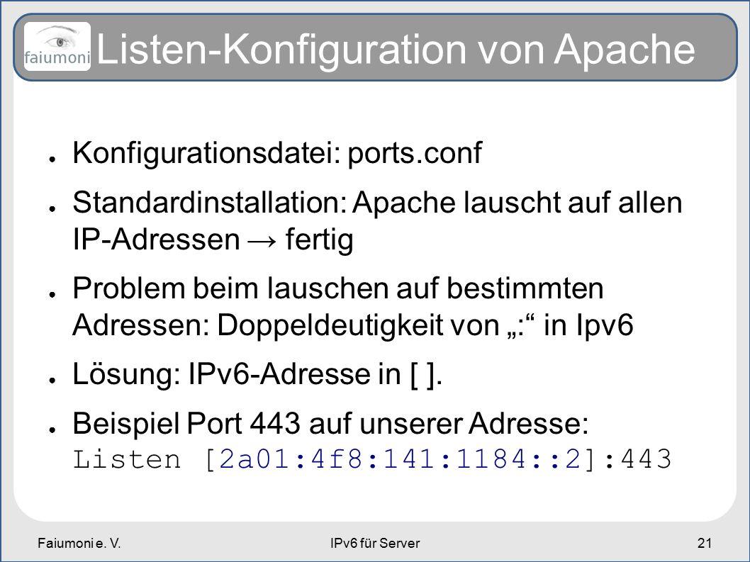 Faiumoni e. V.IPv6 für Server21 Listen-Konfiguration von Apache ● Konfigurationsdatei: ports.conf ● Standardinstallation: Apache lauscht auf allen IP-
