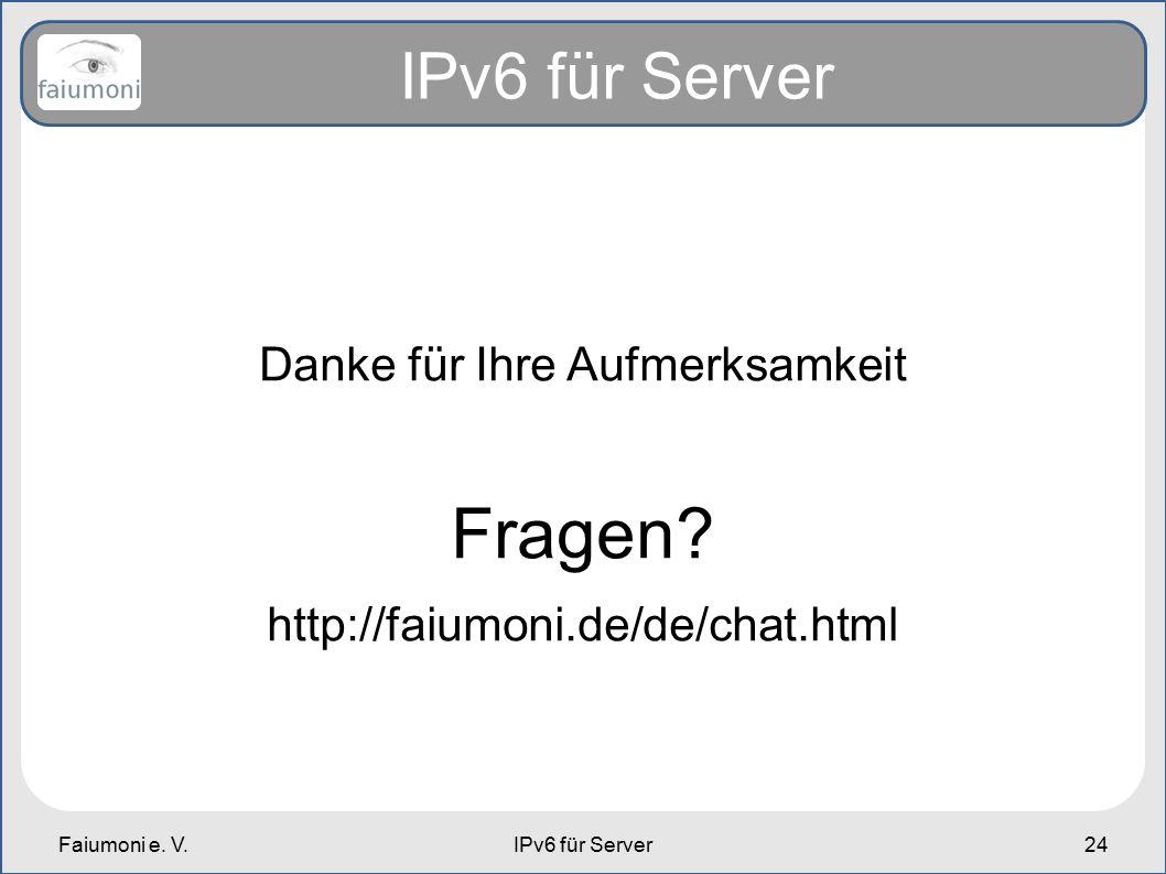 Faiumoni e. V.IPv6 für Server24 IPv6 für Server Danke für Ihre Aufmerksamkeit Fragen? http://faiumoni.de/de/chat.html