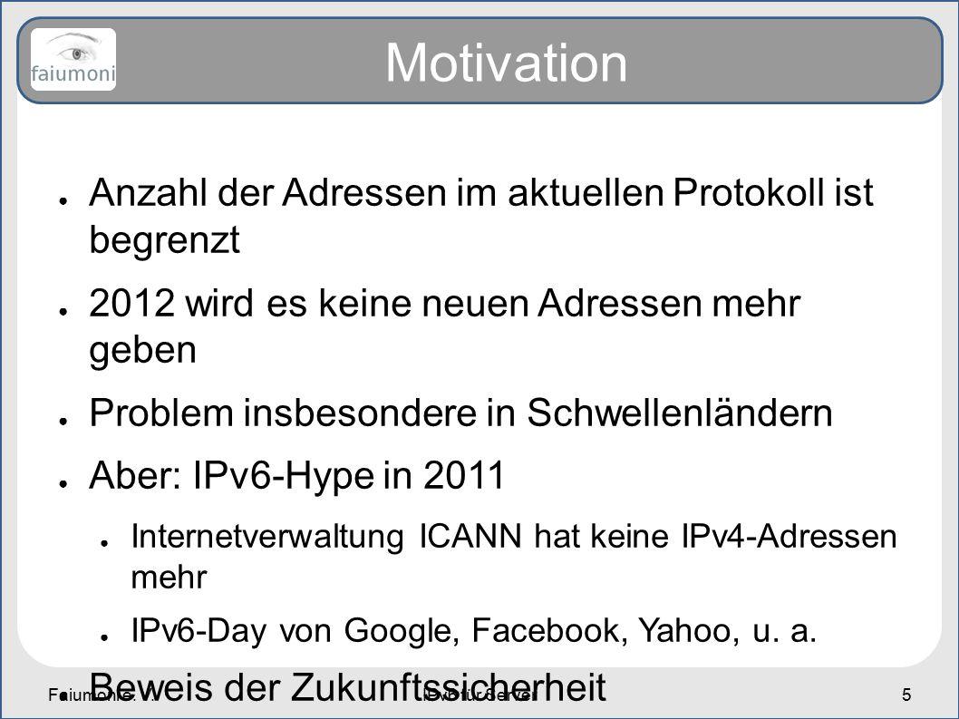 Faiumoni e. V.IPv6 für Server5 Motivation ● Anzahl der Adressen im aktuellen Protokoll ist begrenzt ● 2012 wird es keine neuen Adressen mehr geben ● P