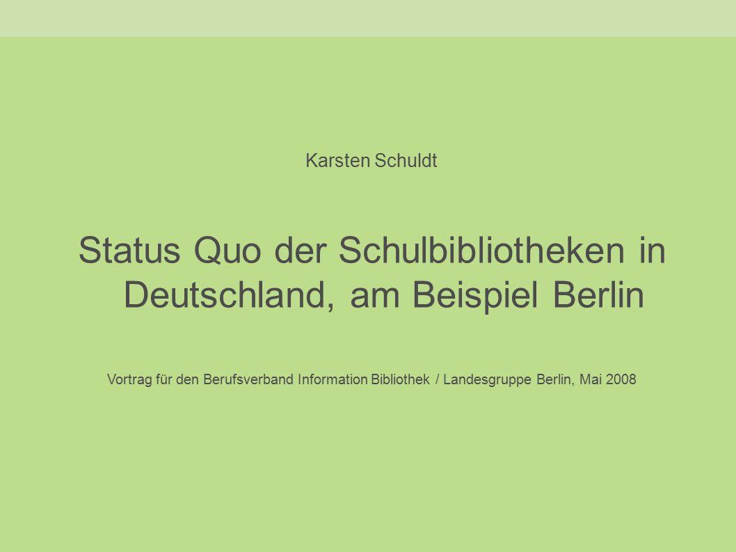 Karsten Schuldt Status Quo der Schulbibliotheken in Deutschland, am Beispiel Berlin Vortrag für den Berufsverband Information Bibliothek / Landesgruppe Berlin, Mai 2008
